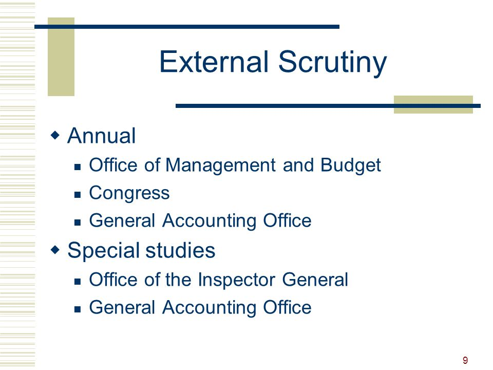 9 External Scrutiny  Annual Office of Management and Budget Congress General Accounting Office  Special studies Office of the Inspector General General Accounting Office