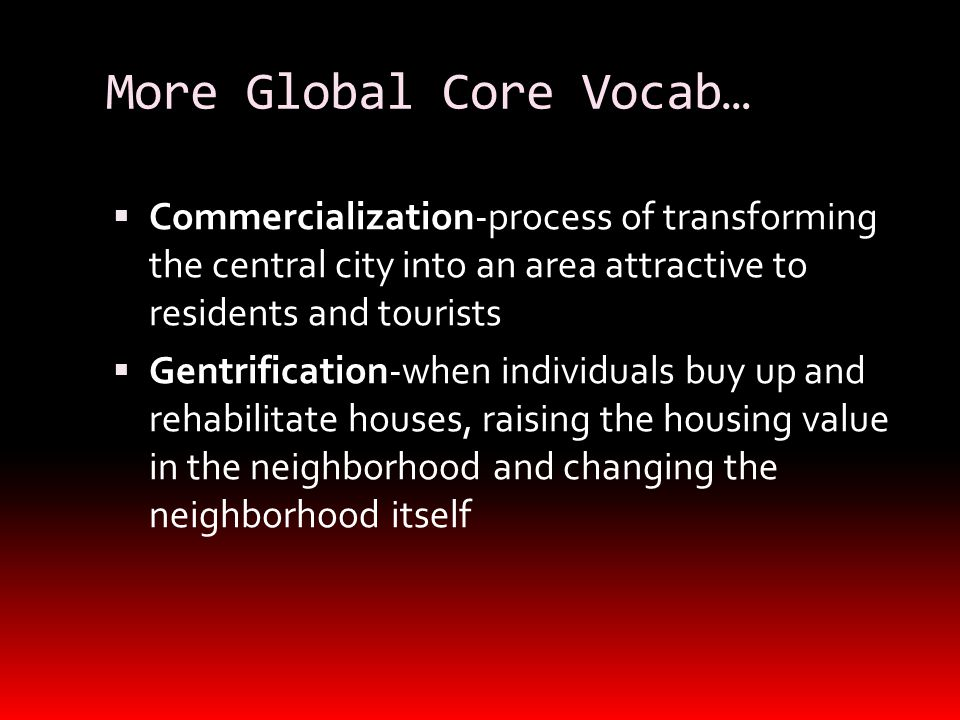 More Global Core Vocab…  Commercialization-process of transforming the central city into an area attractive to residents and tourists  Gentrification-when individuals buy up and rehabilitate houses, raising the housing value in the neighborhood and changing the neighborhood itself