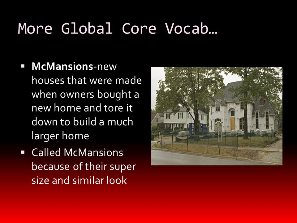 More Global Core Vocab…  McMansions-new houses that were made when owners bought a new home and tore it down to build a much larger home  Called McMansions because of their super size and similar look