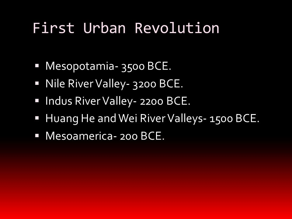 First Urban Revolution  Mesopotamia- 3500 BCE.  Nile River Valley- 3200 BCE.