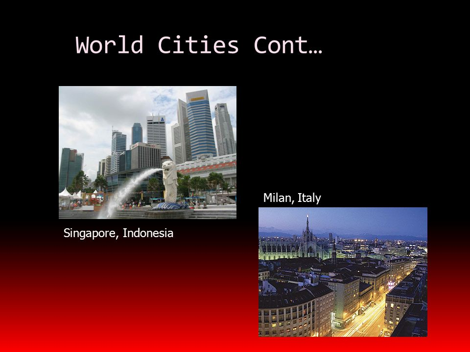 World Cities Cont… Singapore, Indonesia Milan, Italy