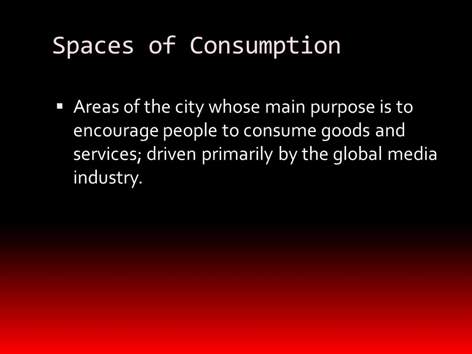 Spaces of Consumption  Areas of the city whose main purpose is to encourage people to consume goods and services; driven primarily by the global medi