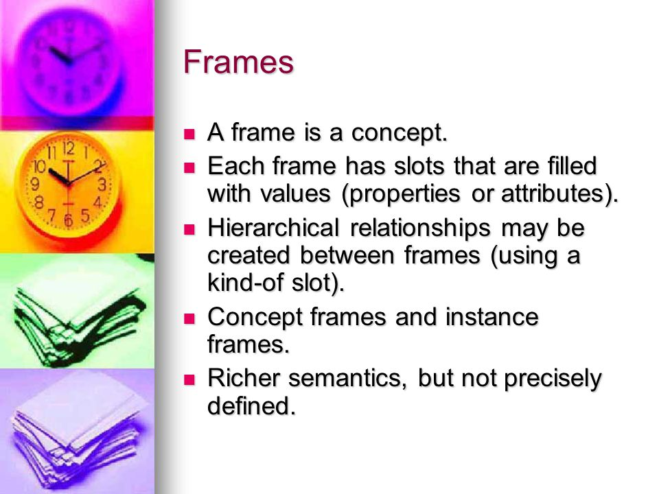 Frames A frame is a concept. A frame is a concept. Each frame has slots that are filled with values (properties or attributes). Each frame has slots t