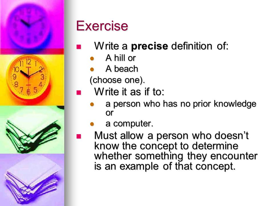 Exercise Write a precise definition of: Write a precise definition of: A hill or A hill or A beach A beach (choose one). Write it as if to: Write it a