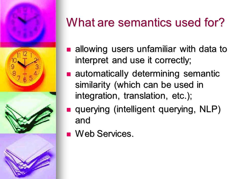 What are semantics used for? allowing users unfamiliar with data to interpret and use it correctly; allowing users unfamiliar with data to interpret a