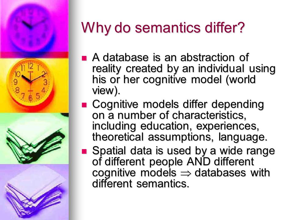 Why do semantics differ? A database is an abstraction of reality created by an individual using his or her cognitive model (world view). A database is