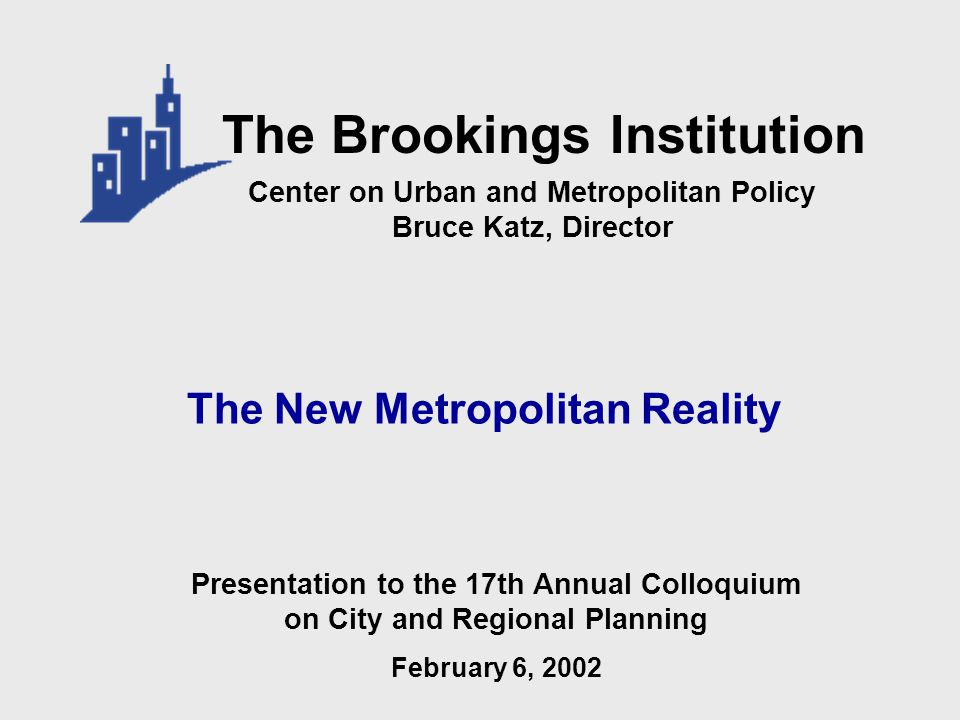 The New Metropolitan Reality Center on Urban and Metropolitan Policy Bruce Katz, Director The Brookings Institution Presentation to the 17th Annual Colloquium on City and Regional Planning February 6, 2002