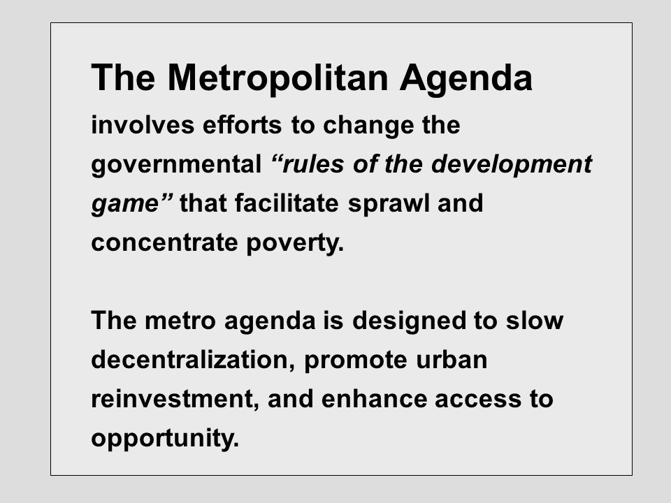 The Metropolitan Agenda involves efforts to change the governmental rules of the development game that facilitate sprawl and concentrate poverty.