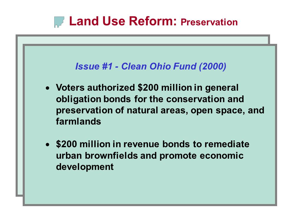 Issue #1 - Clean Ohio Fund (2000) Land Use Reform: Preservation  Voters authorized $200 million in general obligation bonds for the conservation and preservation of natural areas, open space, and farmlands  $200 million in revenue bonds to remediate urban brownfields and promote economic development