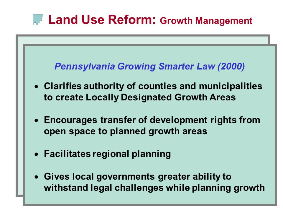  Clarifies authority of counties and municipalities to create Locally Designated Growth Areas  Encourages transfer of development rights from open space to planned growth areas  Facilitates regional planning  Gives local governments greater ability to withstand legal challenges while planning growth Pennsylvania Growing Smarter Law (2000) Land Use Reform: Growth Management