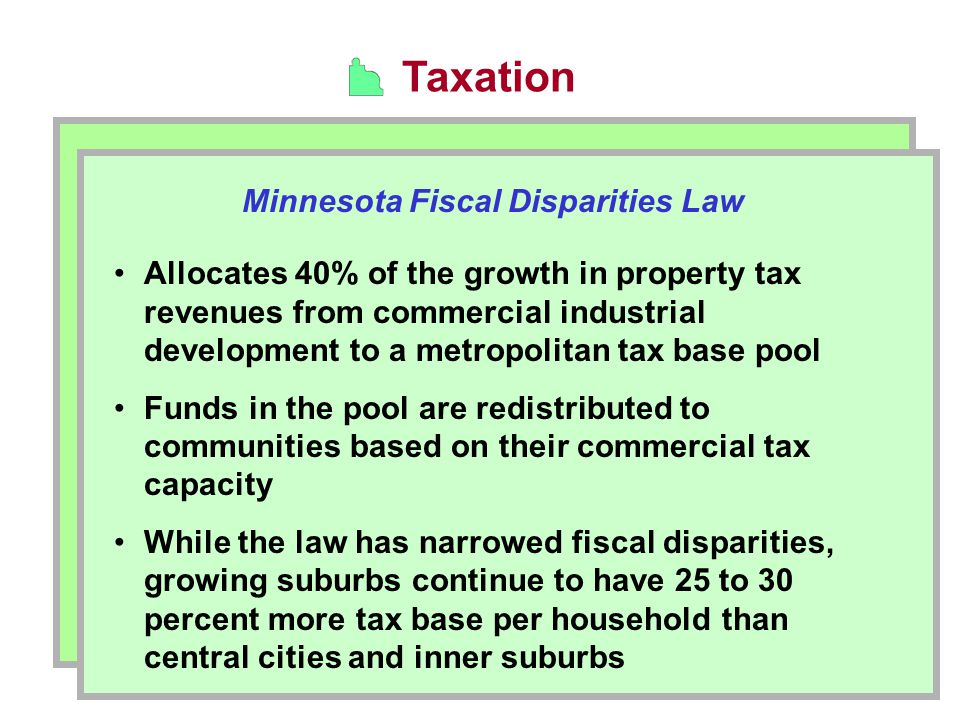 Taxation Minnesota Fiscal Disparities Law Allocates 40% of the growth in property tax revenues from commercial industrial development to a metropolitan tax base pool Funds in the pool are redistributed to communities based on their commercial tax capacity While the law has narrowed fiscal disparities, growing suburbs continue to have 25 to 30 percent more tax base per household than central cities and inner suburbs