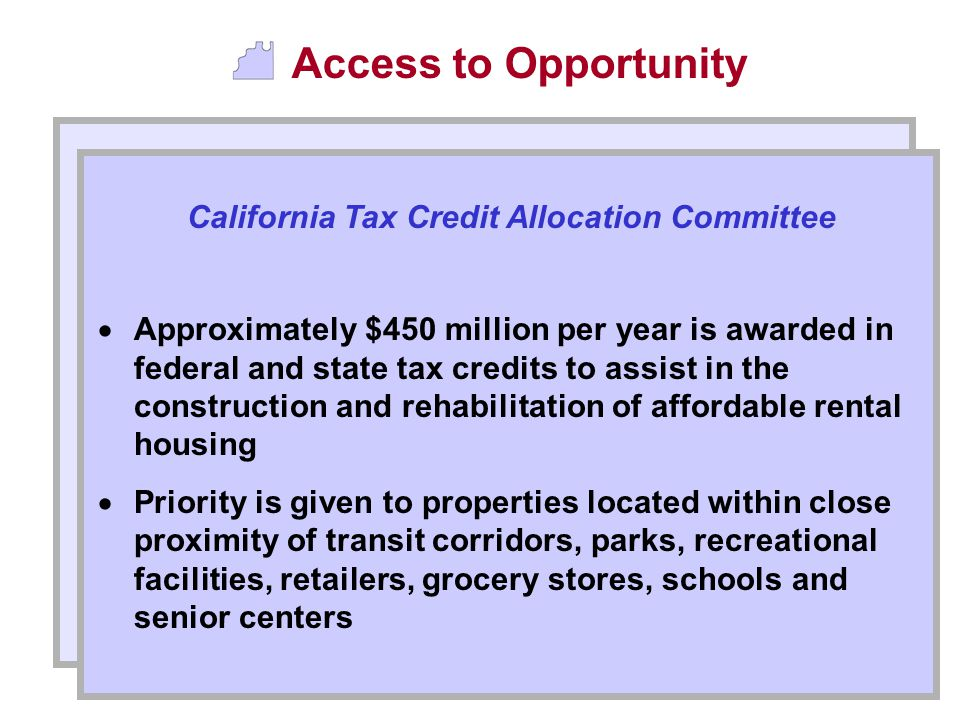 Access to Opportunity  Approximately $450 million per year is awarded in federal and state tax credits to assist in the construction and rehabilitation of affordable rental housing  Priority is given to properties located within close proximity of transit corridors, parks, recreational facilities, retailers, grocery stores, schools and senior centers California Tax Credit Allocation Committee