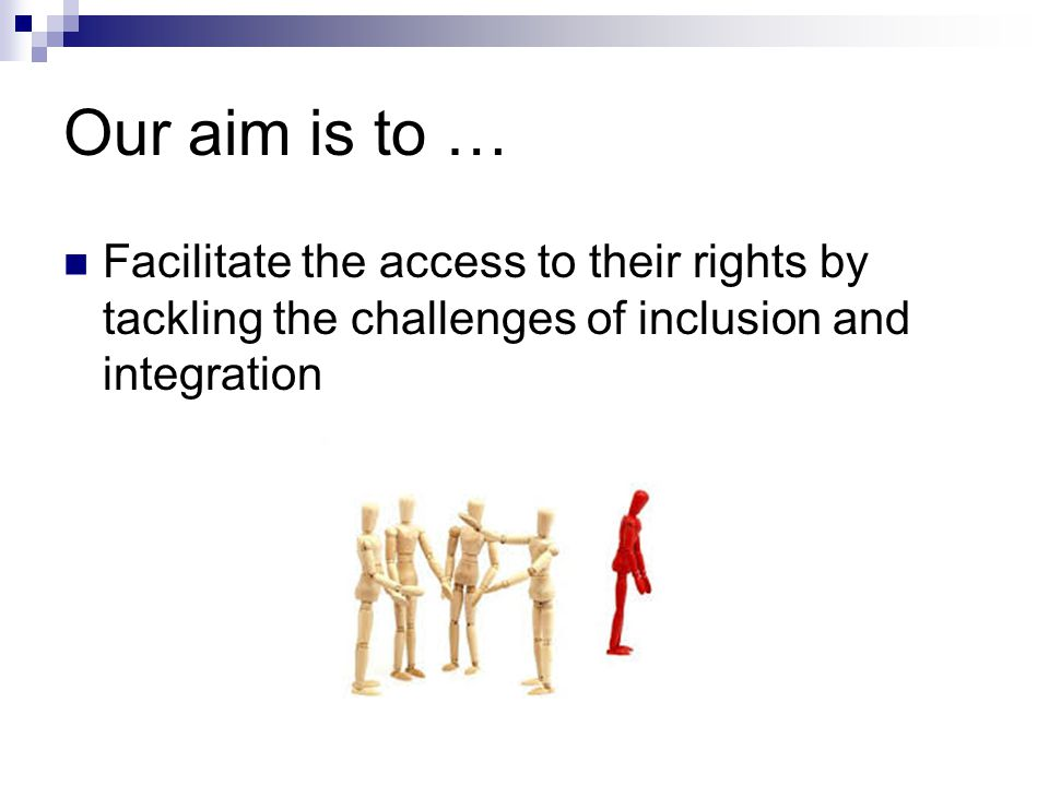 Our aim is to … Facilitate the access to their rights by tackling the challenges of inclusion and integration