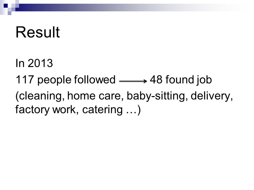 Result In 2013 117 people followed 48 found job (cleaning, home care, baby-sitting, delivery, factory work, catering …)
