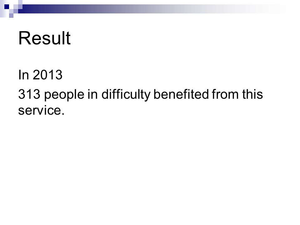 Result In 2013 313 people in difficulty benefited from this service.