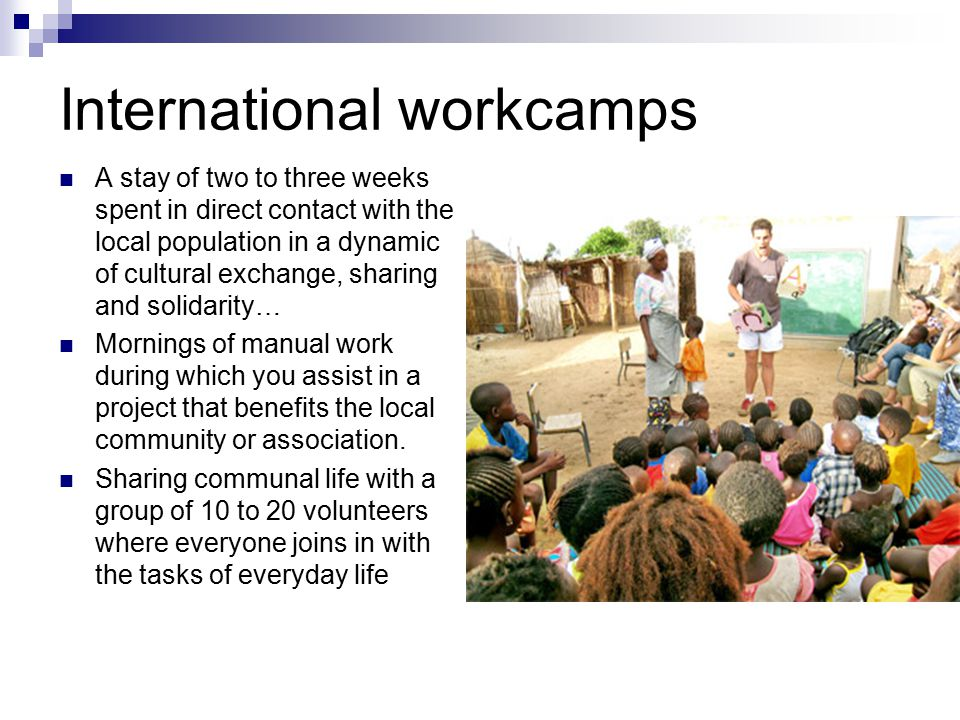 International workcamps A stay of two to three weeks spent in direct contact with the local population in a dynamic of cultural exchange, sharing and solidarity… Mornings of manual work during which you assist in a project that benefits the local community or association.