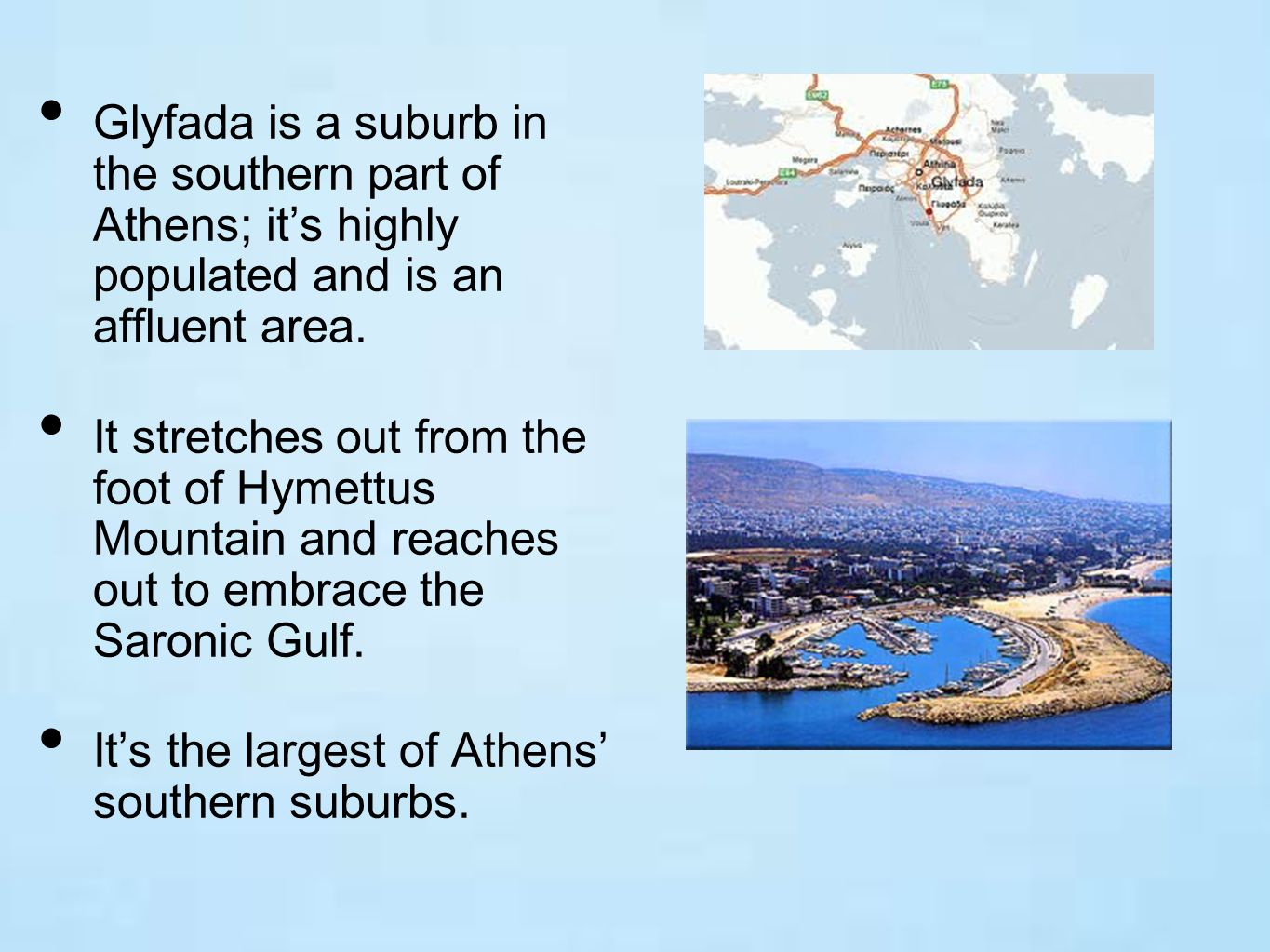 Glyfada is a suburb in the southern part of Athens; it's highly populated and is an affluent area.