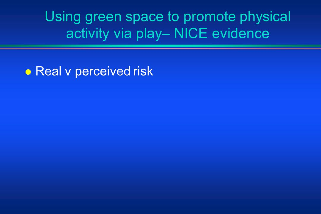 Using green space to promote physical activity via play– NICE evidence l Real v perceived risk