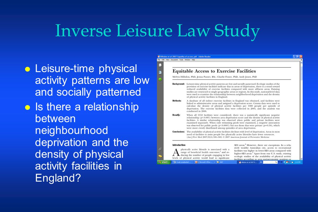 Inverse Leisure Law Study l Leisure-time physical activity patterns are low and socially patterned l Is there a relationship between neighbourhood deprivation and the density of physical activity facilities in England
