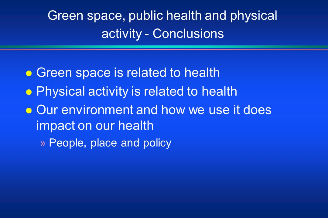 Green space, public health and physical activity - Conclusions l Green space is related to health l Physical activity is related to health l Our environment and how we use it does impact on our health »People, place and policy