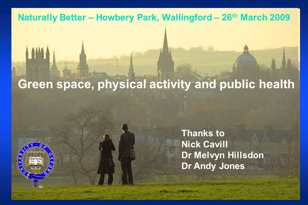 Naturally Better – Howbery Park, Wallingford – 26 th March 2009 Green space, physical activity and public health Thanks to Nick Cavill Dr Melvyn Hillsdon Dr Andy Jones