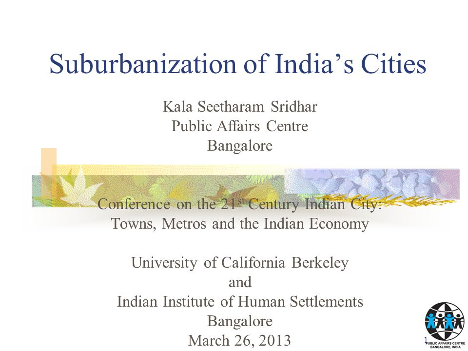 Suburbanization of India's Cities 1 Kala Seetharam Sridhar Public Affairs Centre Bangalore Conference on the 21 st Century Indian City: Towns, Metros and the Indian Economy University of California Berkeley and Indian Institute of Human Settlements Bangalore March 26, 2013