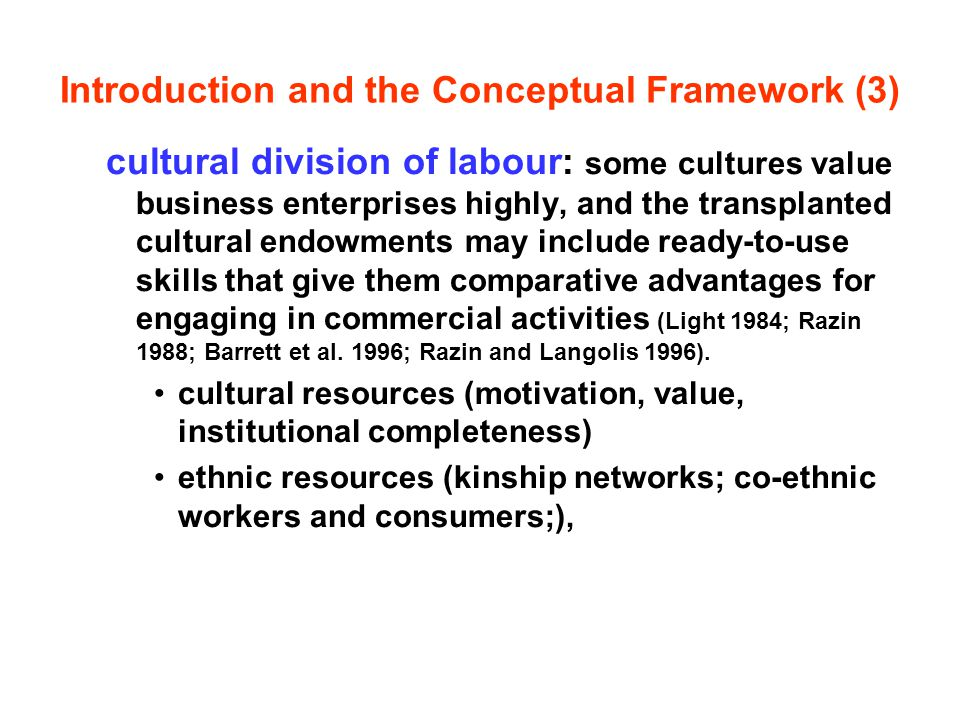 Introduction and the Conceptual Framework (3) cultural division of labour: some cultures value business enterprises highly, and the transplanted cultural endowments may include ready-to-use skills that give them comparative advantages for engaging in commercial activities (Light 1984; Razin 1988; Barrett et al.