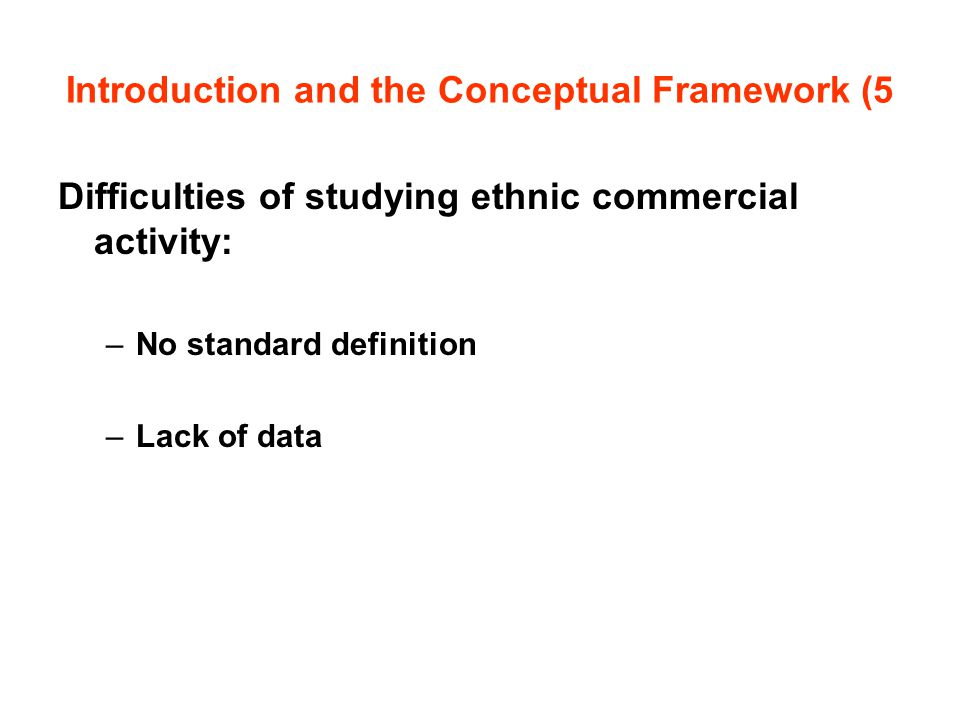Introduction and the Conceptual Framework (5 Difficulties of studying ethnic commercial activity: –No standard definition –Lack of data