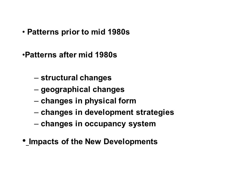 Patterns prior to mid 1980s Patterns after mid 1980s – structural changes – geographical changes – changes in physical form – changes in development strategies – changes in occupancy system Impacts of the New Developments
