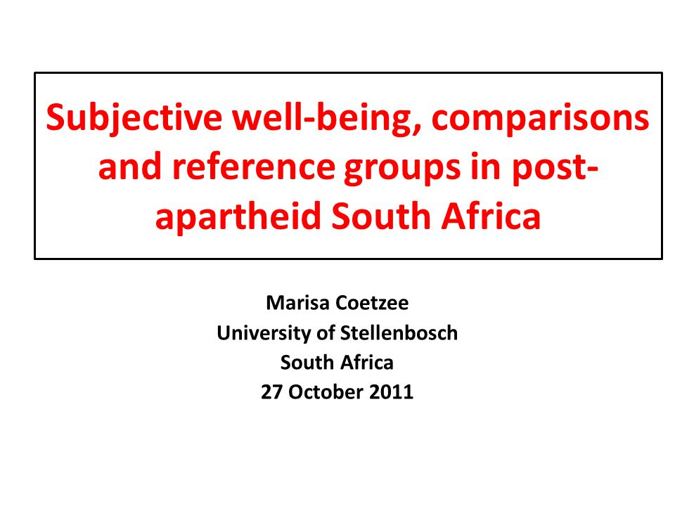 Subjective well-being, comparisons and reference groups in post- apartheid South Africa Marisa Coetzee University of Stellenbosch South Africa 27 October 2011