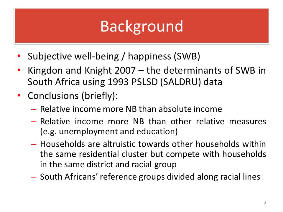 Subjective well-being / happiness (SWB) Kingdon and Knight 2007 – the determinants of SWB in South Africa using 1993 PSLSD (SALDRU) data Conclusions (briefly): – Relative income more NB than absolute income – Relative income more NB than other relative measures (e.g.