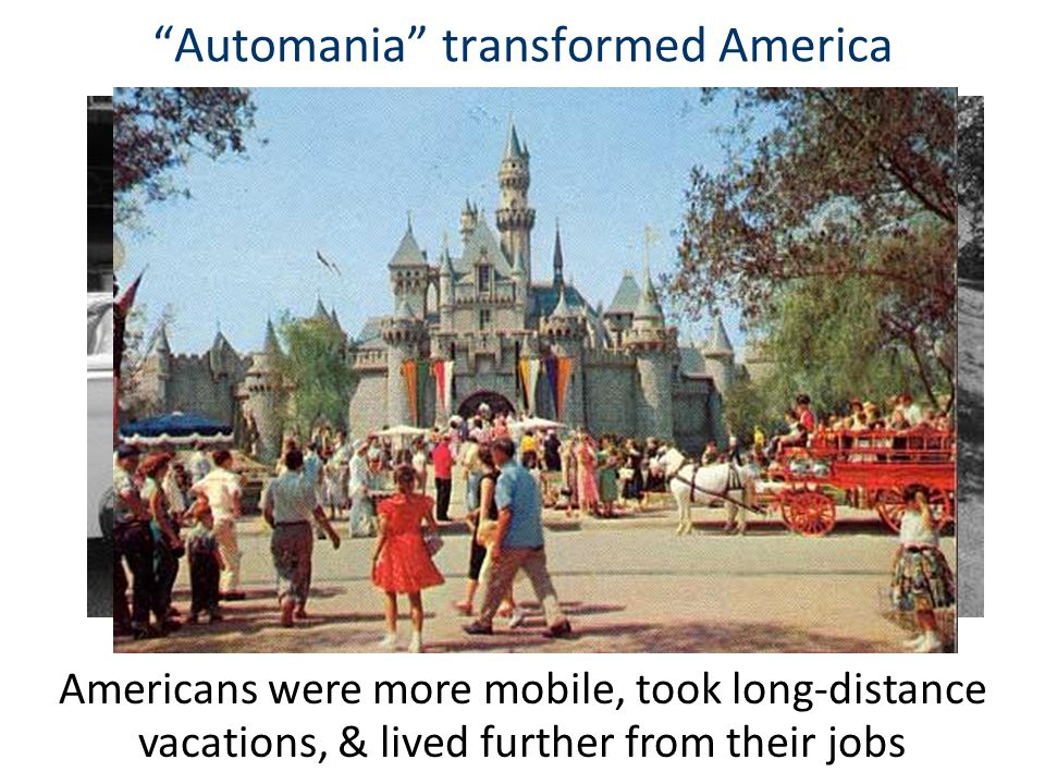 """""""Automania"""" transformed America Americans were more mobile, took long-distance vacations, & lived further from their jobs"""