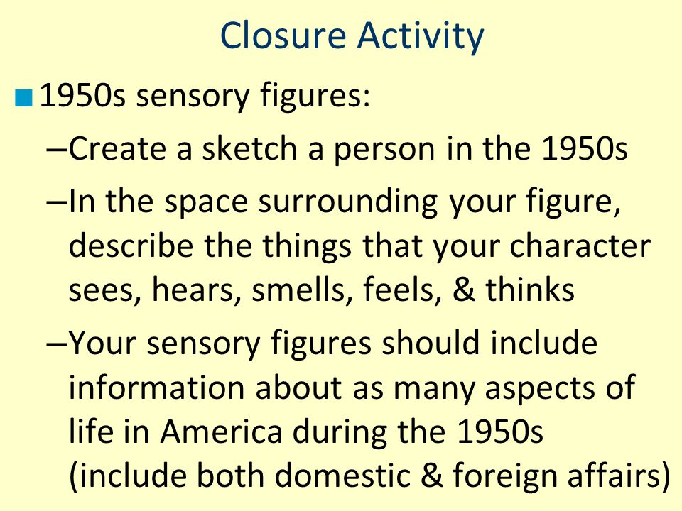 Closure Activity ■ 1950s sensory figures: – Create a sketch a person in the 1950s – In the space surrounding your figure, describe the things that you