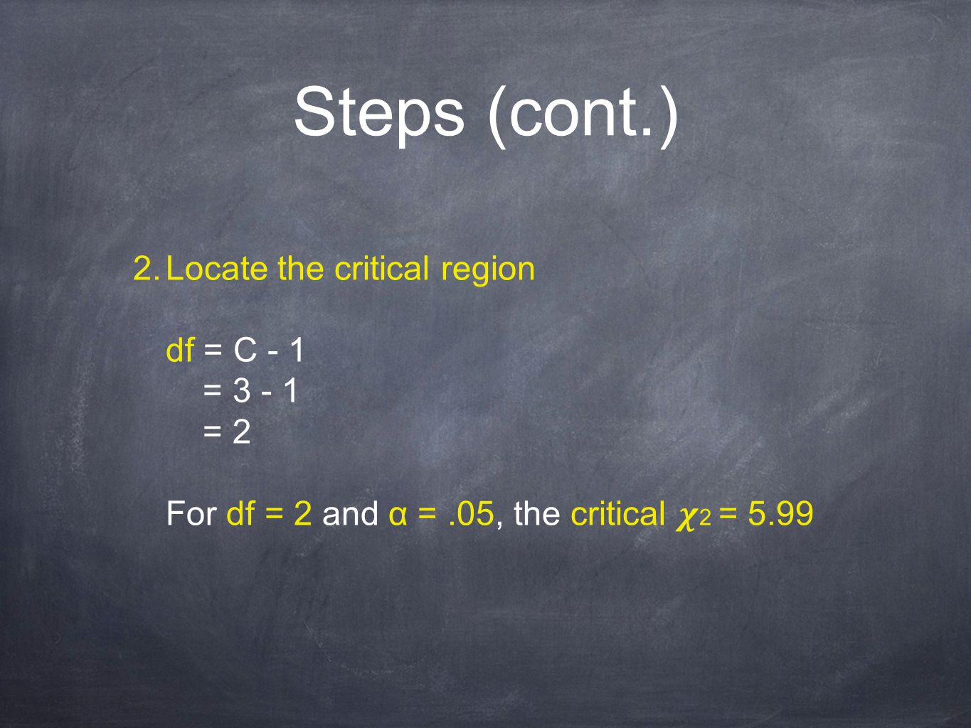 Steps (cont.) 2. Locate the critical region df = C - 1 = 3 - 1 = 2 For df = 2 and α =.05, the critical 2 = 5.99