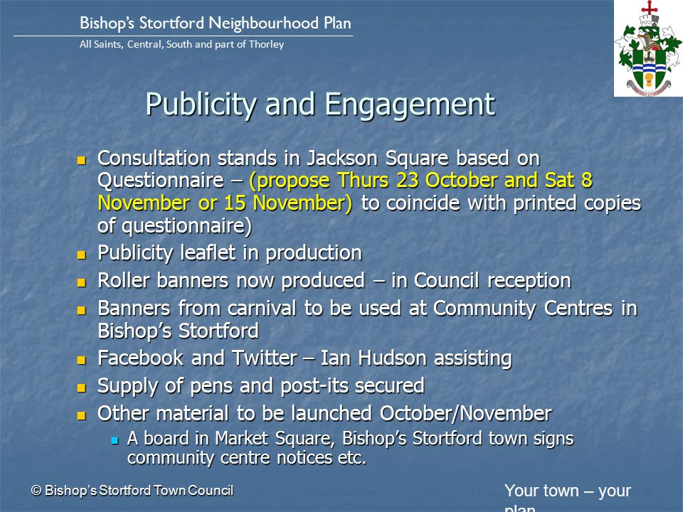 Your town – your plan Bishop's Stortford Neighbourhood Plan All Saints, Central, South and part of Thorley Publicity and Engagement Consultation stands in Jackson Square based on Questionnaire – (propose Thurs 23 October and Sat 8 November or 15 November) to coincide with printed copies of questionnaire) Consultation stands in Jackson Square based on Questionnaire – (propose Thurs 23 October and Sat 8 November or 15 November) to coincide with printed copies of questionnaire) Publicity leaflet in production Publicity leaflet in production Roller banners now produced – in Council reception Roller banners now produced – in Council reception Banners from carnival to be used at Community Centres in Bishop's Stortford Banners from carnival to be used at Community Centres in Bishop's Stortford Facebook and Twitter – Ian Hudson assisting Facebook and Twitter – Ian Hudson assisting Supply of pens and post-its secured Supply of pens and post-its secured Other material to be launched October/November Other material to be launched October/November A board in Market Square, Bishop's Stortford town signs community centre notices etc.