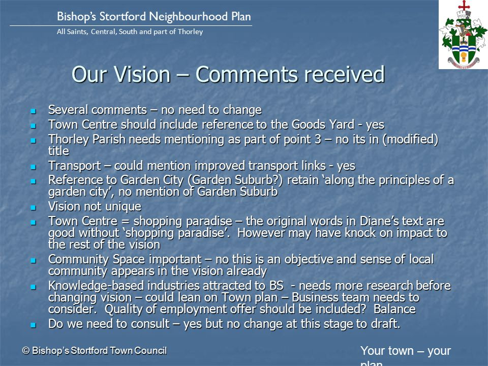 Your town – your plan Bishop's Stortford Neighbourhood Plan All Saints, Central, South and part of Thorley Our Vision – Comments received Several comments – no need to change Several comments – no need to change Town Centre should include reference to the Goods Yard - yes Town Centre should include reference to the Goods Yard - yes Thorley Parish needs mentioning as part of point 3 – no its in (modified) title Thorley Parish needs mentioning as part of point 3 – no its in (modified) title Transport – could mention improved transport links - yes Transport – could mention improved transport links - yes Reference to Garden City (Garden Suburb ) retain 'along the principles of a garden city', no mention of Garden Suburb Reference to Garden City (Garden Suburb ) retain 'along the principles of a garden city', no mention of Garden Suburb Vision not unique Vision not unique Town Centre = shopping paradise – the original words in Diane's text are good without 'shopping paradise'.