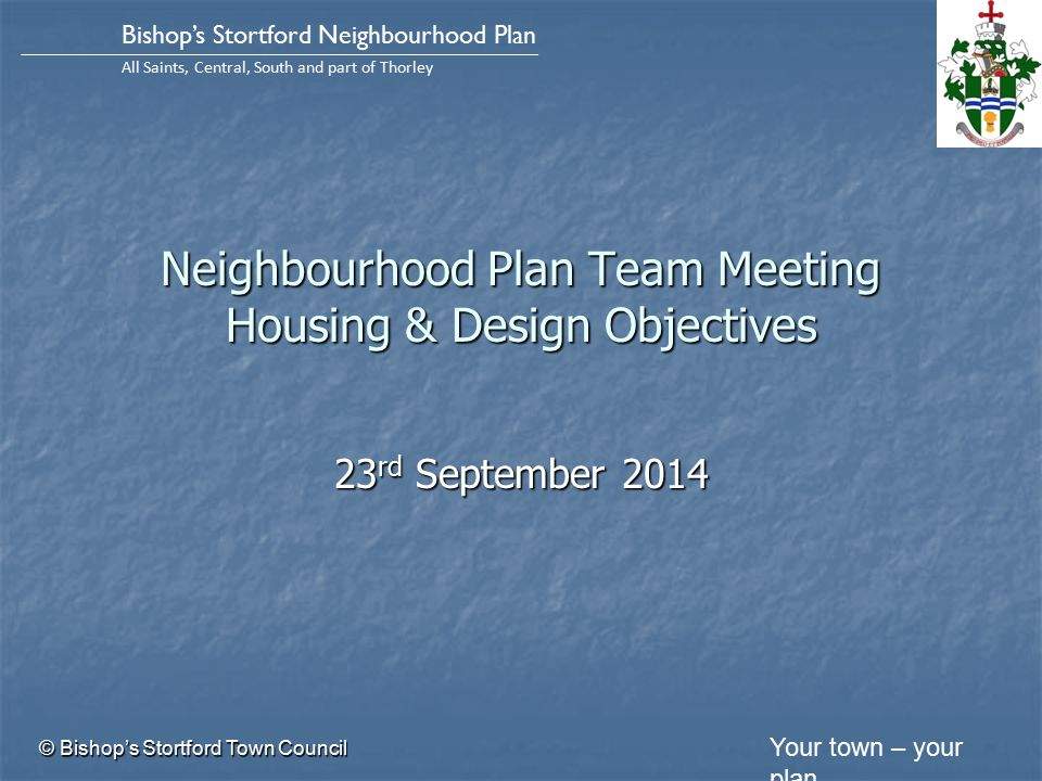 Your town – your plan Bishop's Stortford Neighbourhood Plan All Saints, Central, South and part of Thorley Neighbourhood Plan Team Meeting Housing & Design Objectives 23 rd September 2014 © Bishop's Stortford Town Council