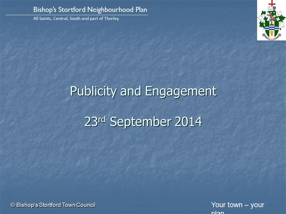 Your town – your plan Bishop's Stortford Neighbourhood Plan All Saints, Central, South and part of Thorley Publicity and Engagement 23 rd September 2014 © Bishop's Stortford Town Council
