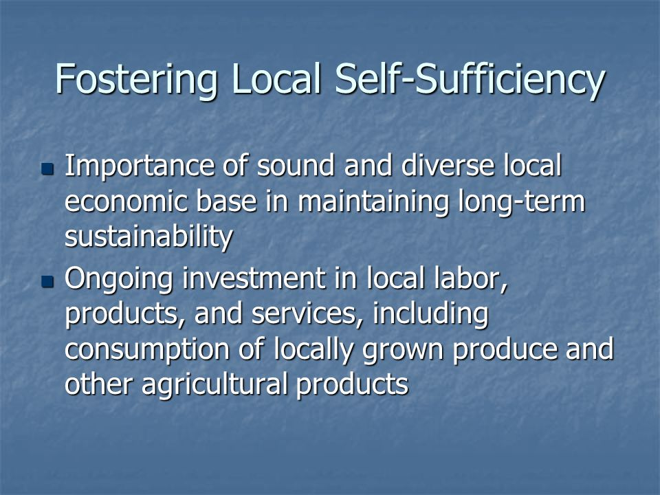 Fostering Local Self-Sufficiency Importance of sound and diverse local economic base in maintaining long-term sustainability Importance of sound and d
