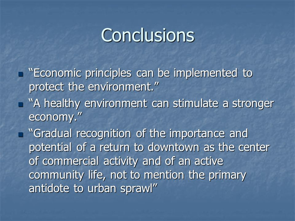 "Conclusions ""Economic principles can be implemented to protect the environment."" ""Economic principles can be implemented to protect the environment."""