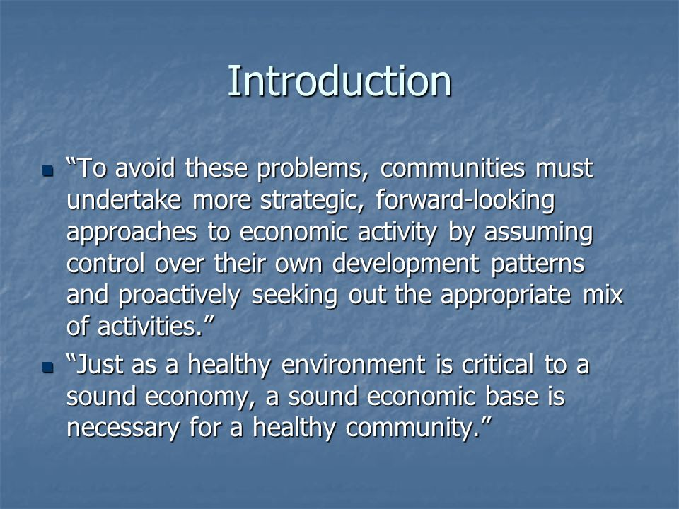 Conclusions Economic principles can be implemented to protect the environment. Economic principles can be implemented to protect the environment. A healthy environment can stimulate a stronger economy. A healthy environment can stimulate a stronger economy. Gradual recognition of the importance and potential of a return to downtown as the center of commercial activity and of an active community life, not to mention the primary antidote to urban sprawl Gradual recognition of the importance and potential of a return to downtown as the center of commercial activity and of an active community life, not to mention the primary antidote to urban sprawl