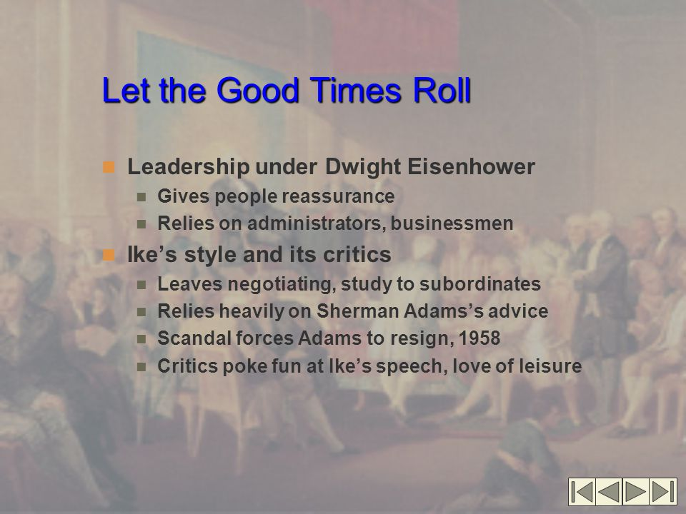 Let the Good Times Roll Leadership under Dwight Eisenhower Gives people reassurance Relies on administrators, businessmen Ike's style and its critics Leaves negotiating, study to subordinates Relies heavily on Sherman Adams's advice Scandal forces Adams to resign, 1958 Critics poke fun at Ike's speech, love of leisure