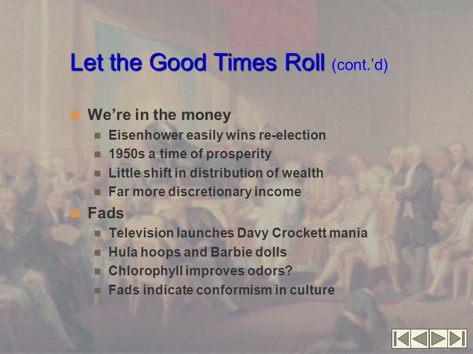 Let the Good Times Roll Let the Good Times Roll (cont.'d) We're in the money Eisenhower easily wins re-election 1950s a time of prosperity Little shift in distribution of wealth Far more discretionary income Fads Television launches Davy Crockett mania Hula hoops and Barbie dolls Chlorophyll improves odors.