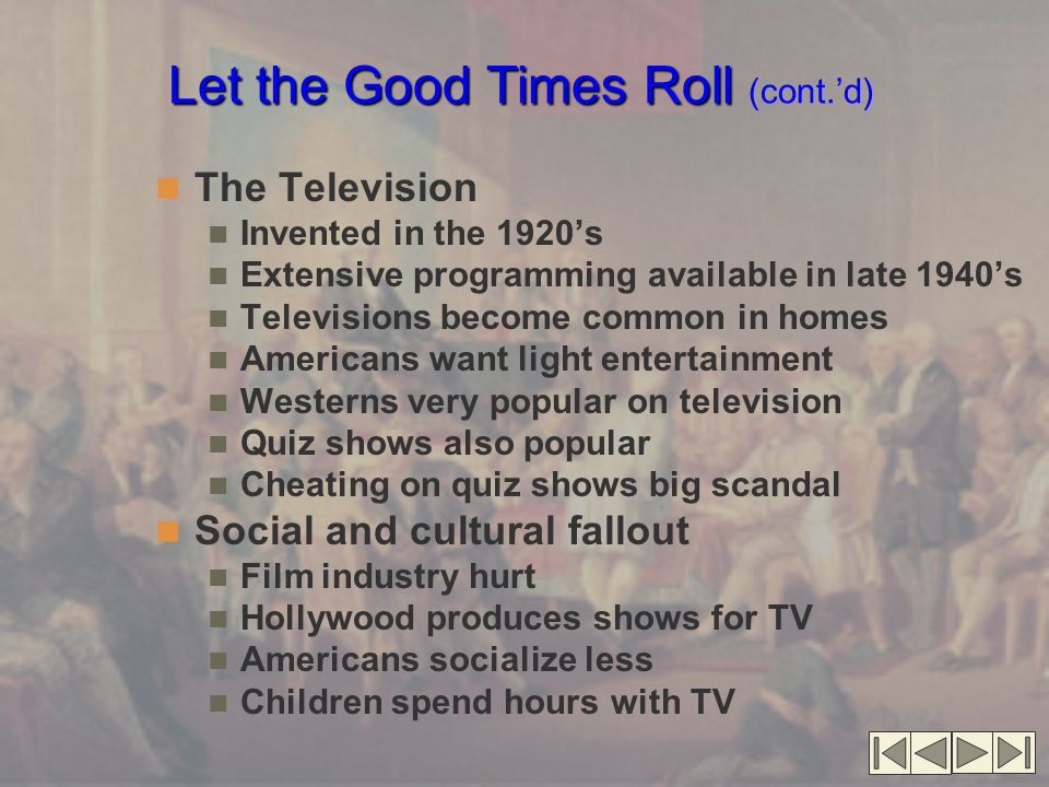 Let the Good Times Roll Let the Good Times Roll (cont.'d) The Television Invented in the 1920's Extensive programming available in late 1940's Televisions become common in homes Americans want light entertainment Westerns very popular on television Quiz shows also popular Cheating on quiz shows big scandal Social and cultural fallout Film industry hurt Hollywood produces shows for TV Americans socialize less Children spend hours with TV
