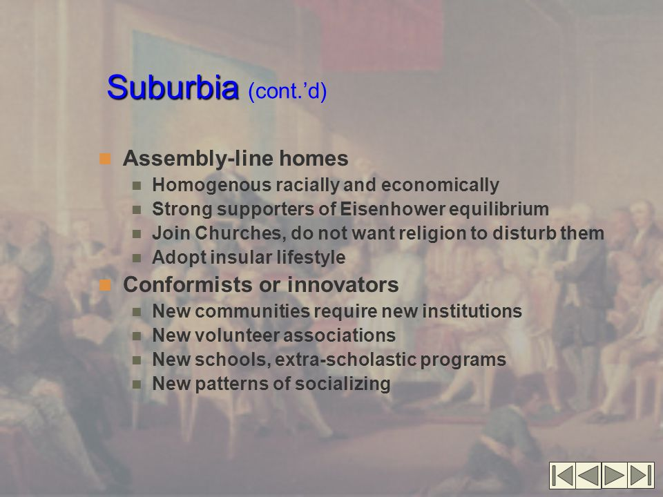Suburbia Suburbia (cont.'d) Assembly-line homes Homogenous racially and economically Strong supporters of Eisenhower equilibrium Join Churches, do not want religion to disturb them Adopt insular lifestyle Conformists or innovators New communities require new institutions New volunteer associations New schools, extra-scholastic programs New patterns of socializing
