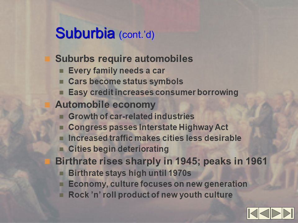 Suburbia Suburbia (cont.'d) Suburbs require automobiles Every family needs a car Cars become status symbols Easy credit increases consumer borrowing Automobile economy Growth of car-related industries Congress passes Interstate Highway Act Increased traffic makes cities less desirable Cities begin deteriorating Birthrate rises sharply in 1945; peaks in 1961 Birthrate stays high until 1970s Economy, culture focuses on new generation Rock 'n' roll product of new youth culture