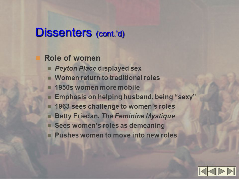 Dissenters (cont.'d) Role of women Peyton Place displayed sex Women return to traditional roles 1950s women more mobile Emphasis on helping husband, being sexy 1963 sees challenge to women's roles Betty Friedan, The Feminine Mystique Sees women's roles as demeaning Pushes women to move into new roles