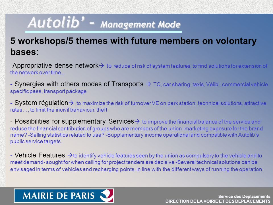 Service des Déplacements DIRECTION DE LA VOIRIE ET DES DEPLACEMENTS Autolib' – Management Mode 5 workshops/5 themes with future members on volontary bases: -Appropriative dense network  to reduce of risk of system fealures, to find solutions for extension of the network over time,..