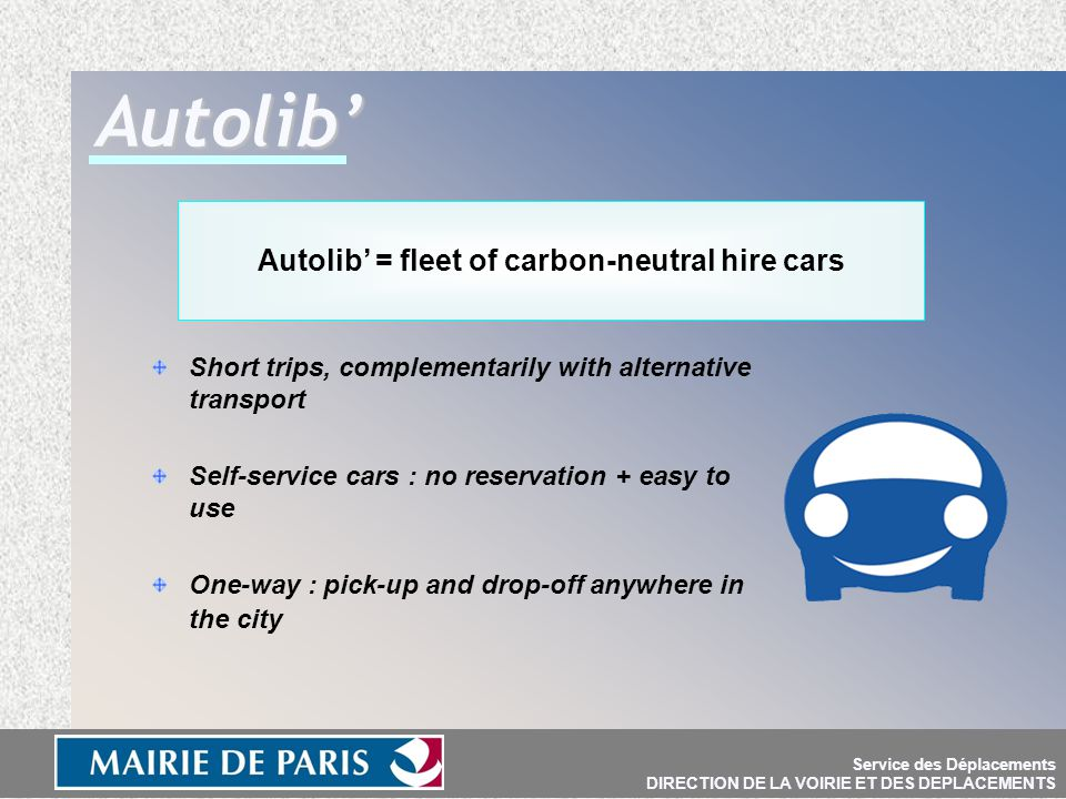 Short trips, complementarily with alternative transport Self-service cars : no reservation + easy to use One-way : pick-up and drop-off anywhere in the city Autolib' = fleet of carbon-neutral hire cars Autolib' Service des Déplacements DIRECTION DE LA VOIRIE ET DES DEPLACEMENTS