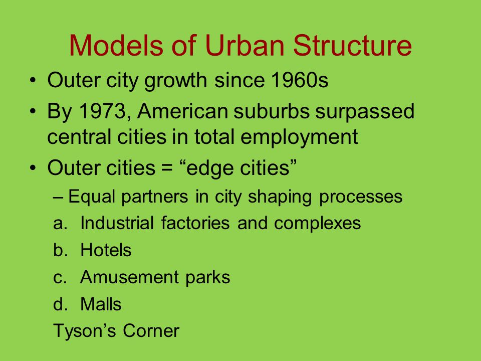 Models of Urban Structure Outer city growth since 1960s By 1973, American suburbs surpassed central cities in total employment Outer cities = edge cities –Equal partners in city shaping processes a.Industrial factories and complexes b.Hotels c.Amusement parks d.Malls Tyson's Corner